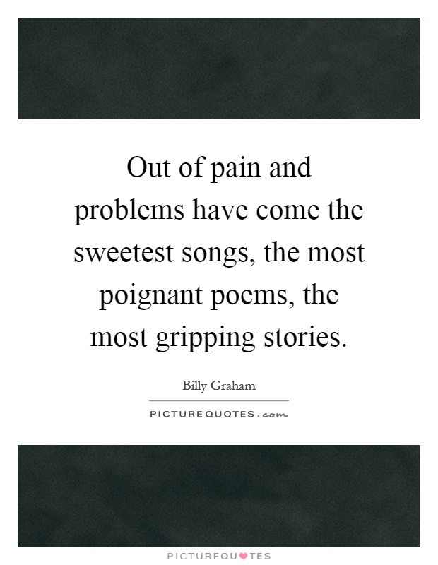 Out of pain and problems have come the sweetest songs, the most poignant poems, the most gripping stories Picture Quote #1