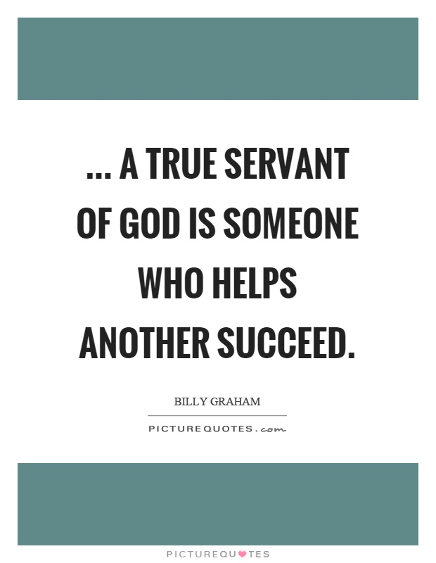 ... a true servant of God is someone who helps another succeed Picture Quote #1