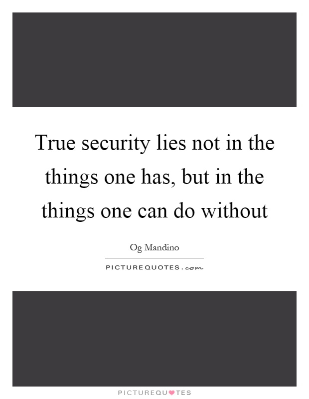 True security lies not in the things one has, but in the things one can do without Picture Quote #1