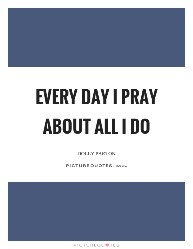 Every day I pray about all I do Picture Quote #1