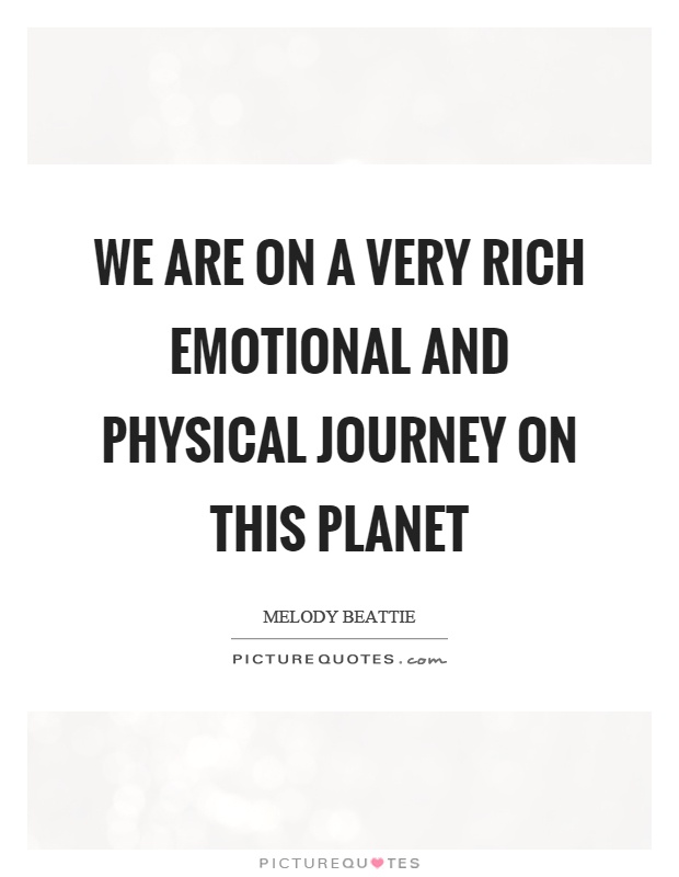 We are on a very rich emotional and physical journey on this planet Picture Quote #1