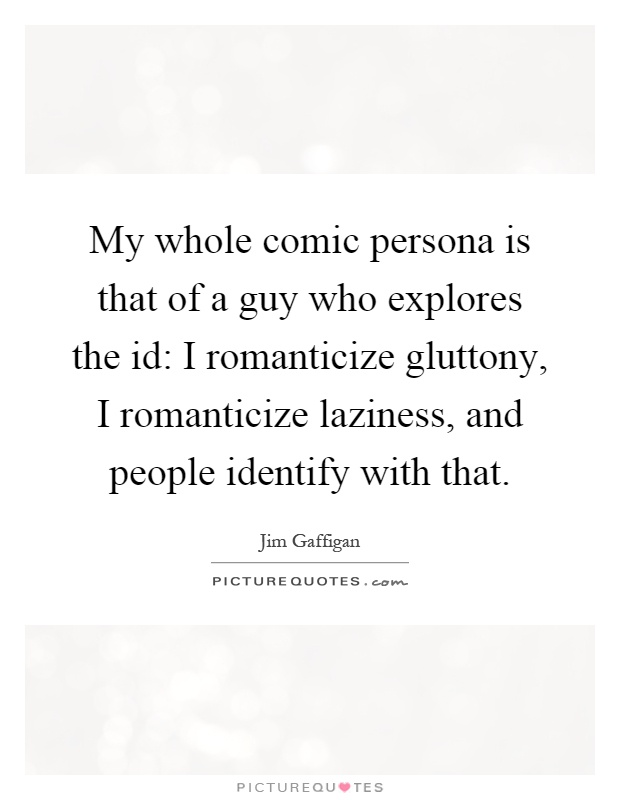 My whole comic persona is that of a guy who explores the id: I romanticize gluttony, I romanticize laziness, and people identify with that Picture Quote #1