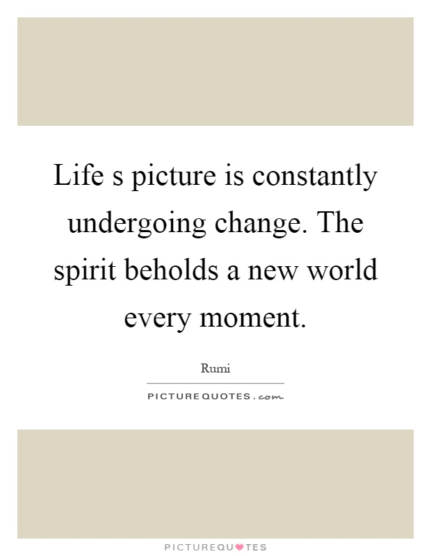 Life s picture is constantly undergoing change. The spirit beholds a new world every moment Picture Quote #1
