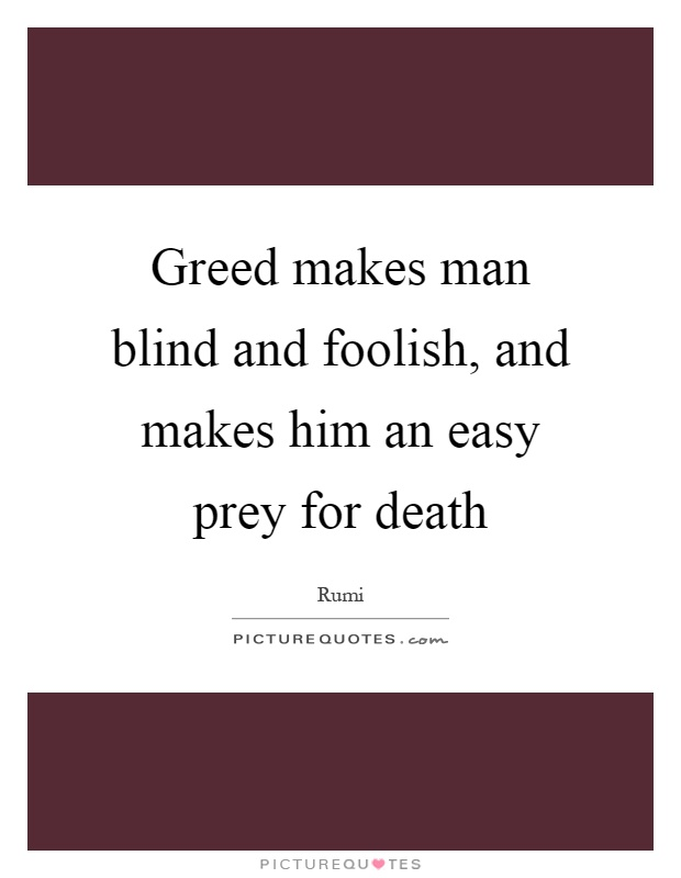 Greed makes man blind and foolish, and makes him an easy prey for death Picture Quote #1