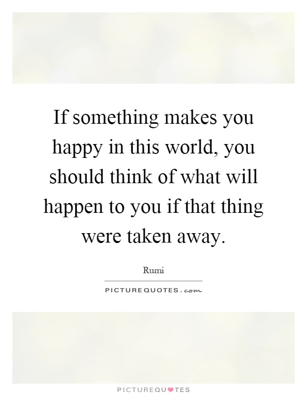 If something makes you happy in this world, you should think of what will happen to you if that thing were taken away Picture Quote #1