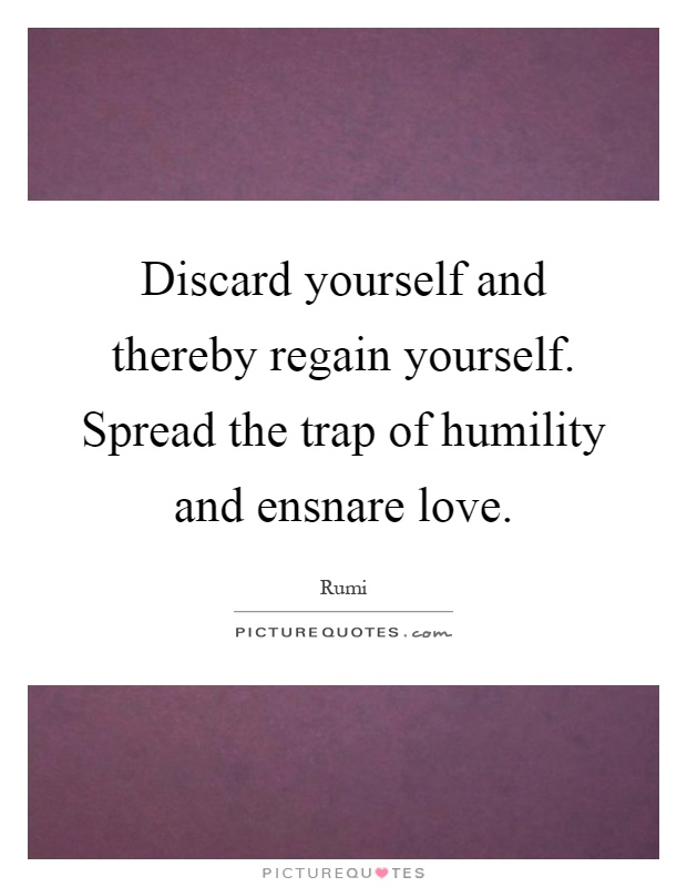 Discard yourself and thereby regain yourself. Spread the trap of humility and ensnare love Picture Quote #1