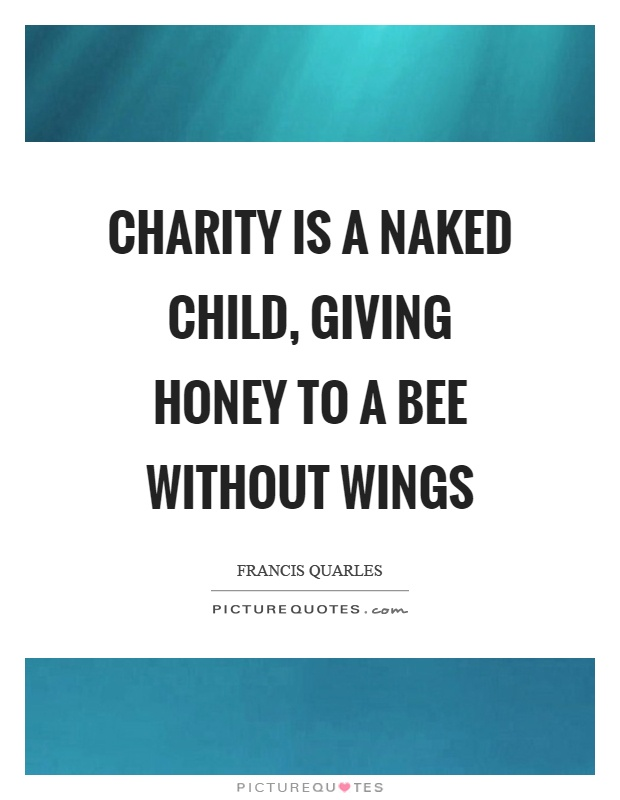 Charity is a naked child, giving honey to a bee without wings Picture Quote #1