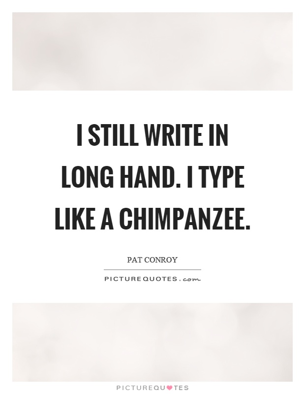 I still write in long hand. I type like a chimpanzee Picture Quote #1