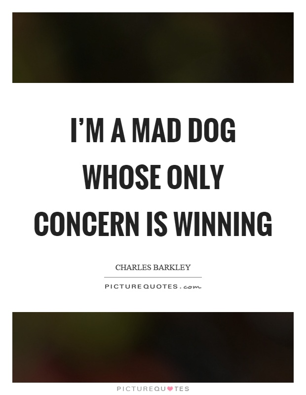 I'm a mad dog whose only concern is winning Picture Quote #1