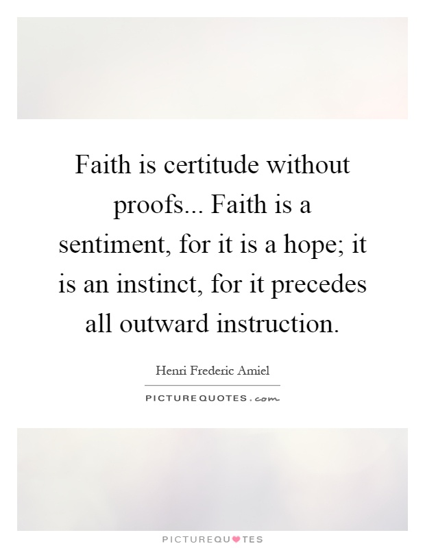 Faith is certitude without proofs... Faith is a sentiment, for it is a hope; it is an instinct, for it precedes all outward instruction Picture Quote #1