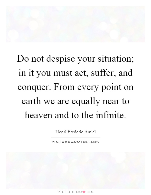 Do not despise your situation; in it you must act, suffer, and conquer. From every point on earth we are equally near to heaven and to the infinite Picture Quote #1