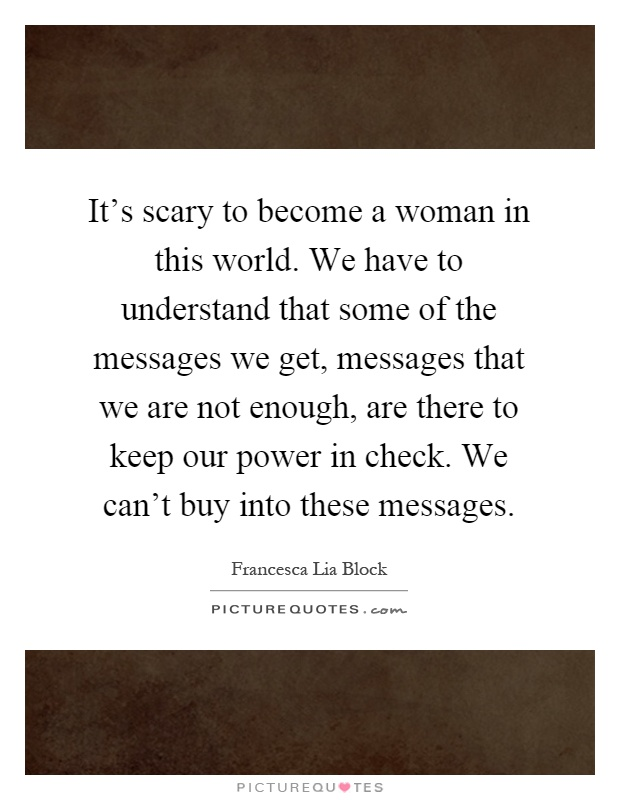 It's scary to become a woman in this world. We have to understand that some of the messages we get, messages that we are not enough, are there to keep our power in check. We can't buy into these messages Picture Quote #1