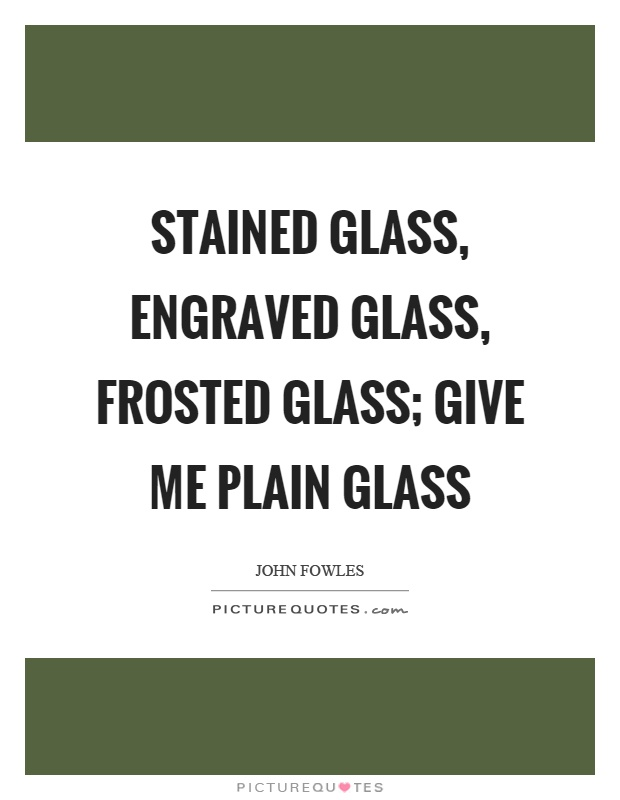 Stained glass, engraved glass, frosted glass; give me plain glass Picture Quote #1