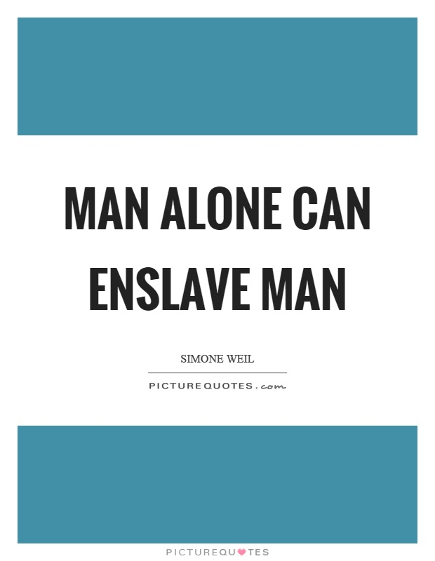 Man alone can enslave man Picture Quote #1
