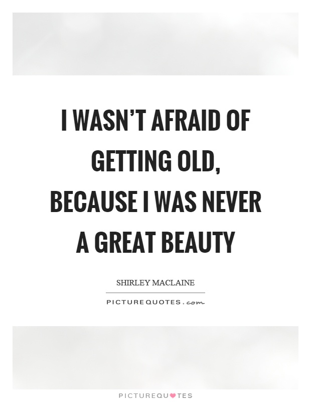 I wasn't afraid of getting old, because I was never a great beauty Picture Quote #1