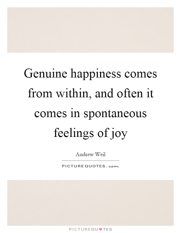 Genuine happiness comes from within, and often it comes in spontaneous feelings of joy Picture Quote #1
