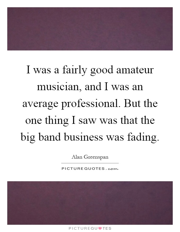 I was a fairly good amateur musician, and I was an average professional. But the one thing I saw was that the big band business was fading Picture Quote #1