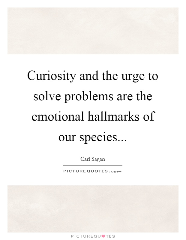 Curiosity and the urge to solve problems are the emotional hallmarks of our species Picture Quote #1
