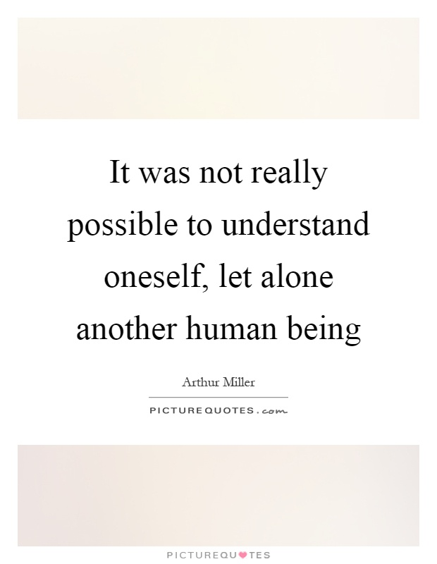 It was not really possible to understand oneself, let alone another human being Picture Quote #1