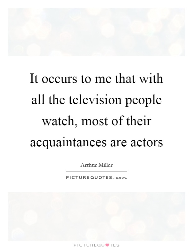 It occurs to me that with all the television people watch, most of their acquaintances are actors Picture Quote #1