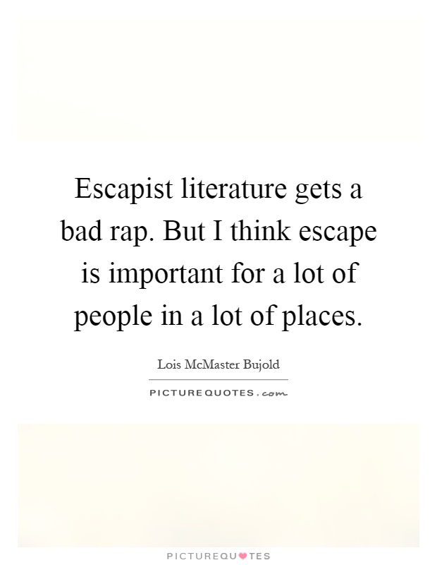 Escapist literature gets a bad rap. But I think escape is important for a lot of people in a lot of places Picture Quote #1