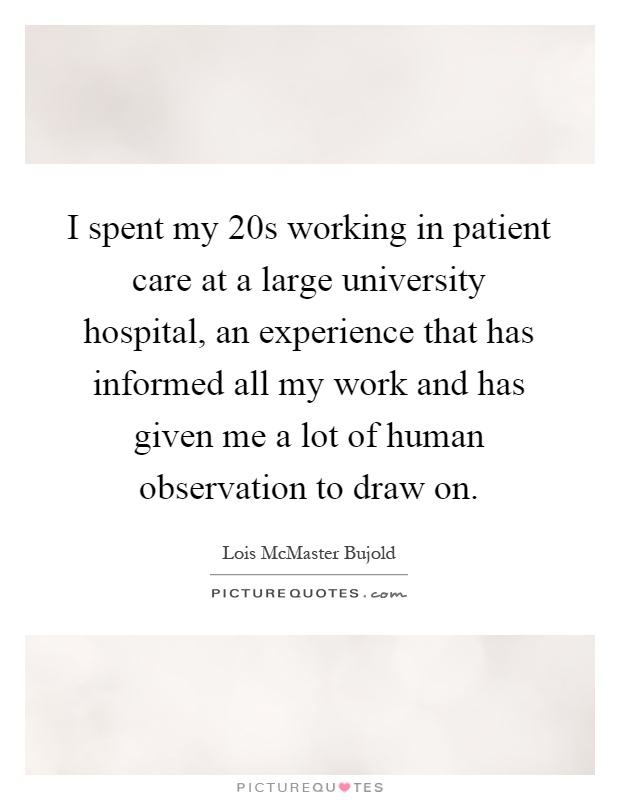 I spent my 20s working in patient care at a large university hospital, an experience that has informed all my work and has given me a lot of human observation to draw on Picture Quote #1