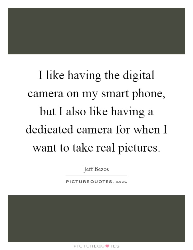 I like having the digital camera on my smart phone, but I also like having a dedicated camera for when I want to take real pictures Picture Quote #1