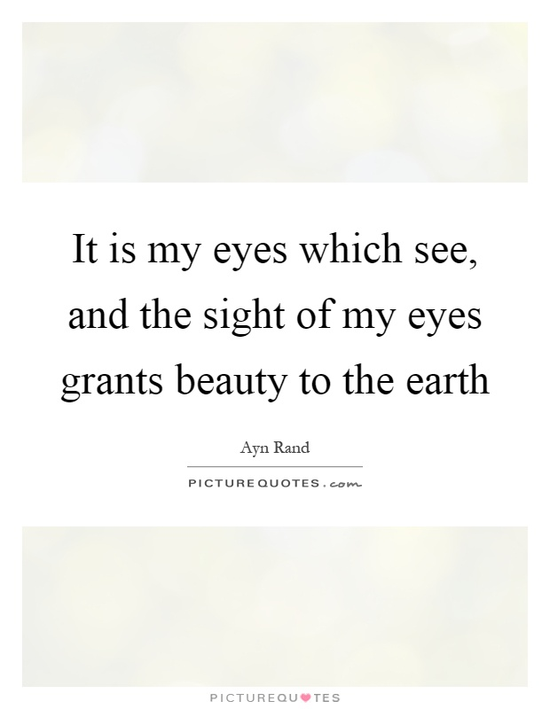 It is my eyes which see, and the sight of my eyes grants beauty to the earth Picture Quote #1