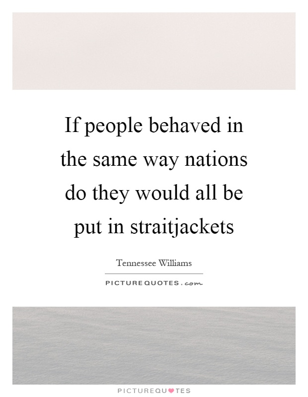 If people behaved in the same way nations do they would all be put in straitjackets Picture Quote #1