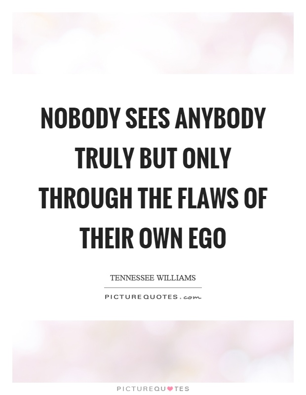 Nobody sees anybody truly but only through the flaws of their own ego Picture Quote #1