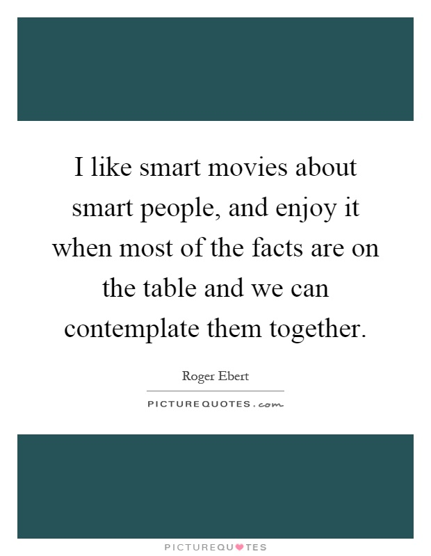I like smart movies about smart people, and enjoy it when most of the facts are on the table and we can contemplate them together Picture Quote #1