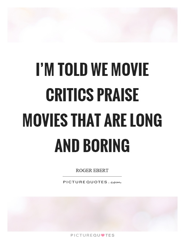 I'm told we movie critics praise movies that are long and boring Picture Quote #1