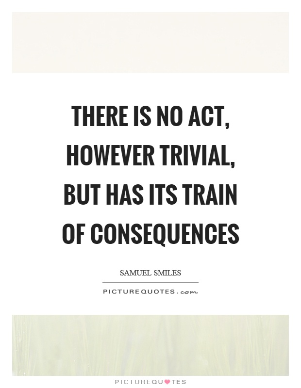 There is no act, however trivial, but has its train of consequences Picture Quote #1