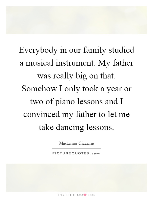 Everybody in our family studied a musical instrument. My father was really big on that. Somehow I only took a year or two of piano lessons and I convinced my father to let me take dancing lessons Picture Quote #1