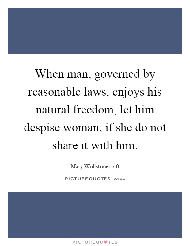 When man, governed by reasonable laws, enjoys his natural freedom, let him despise woman, if she do not share it with him Picture Quote #1