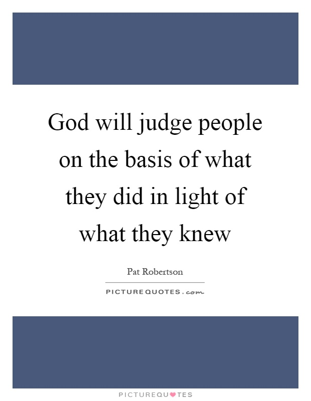 God will judge people on the basis of what they did in light of what they knew Picture Quote #1