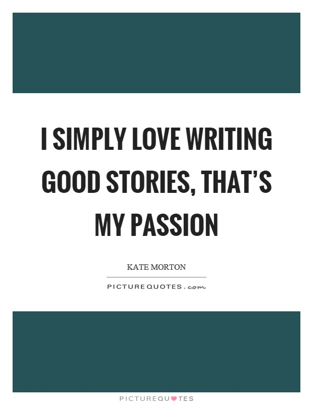 I simply love writing good stories, that's my passion Picture Quote #1