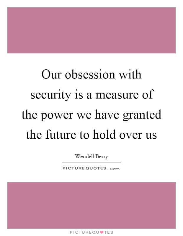 Our obsession with security is a measure of the power we have granted the future to hold over us Picture Quote #1