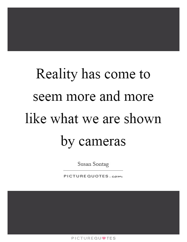 Reality has come to seem more and more like what we are shown by cameras Picture Quote #1