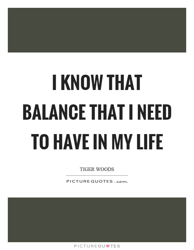 I know that balance that I need to have in my life Picture Quote #1
