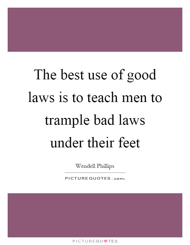 The best use of good laws is to teach men to trample bad laws under their feet Picture Quote #1