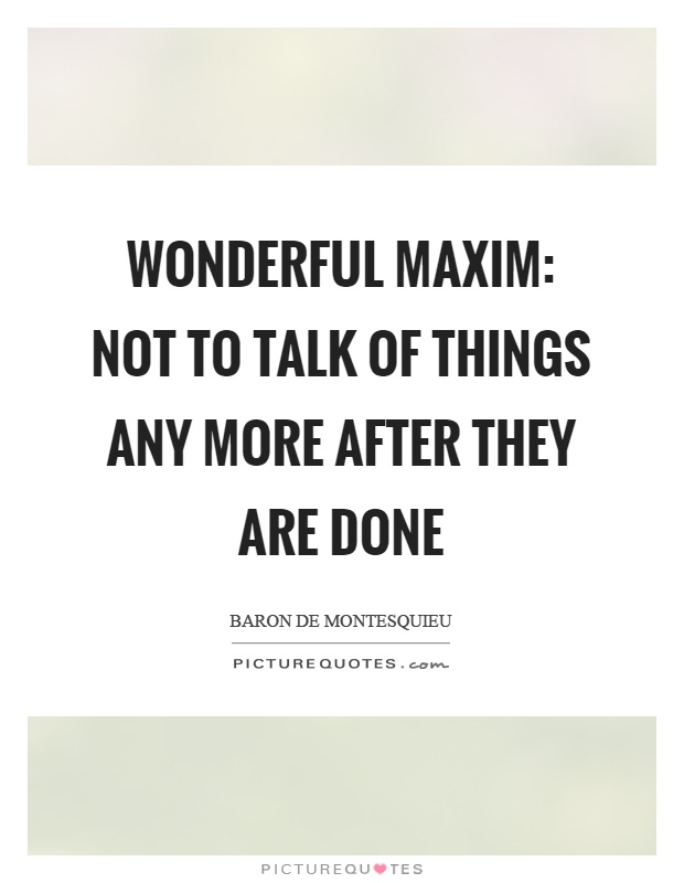 Wonderful maxim: not to talk of things any more after they are done Picture Quote #1