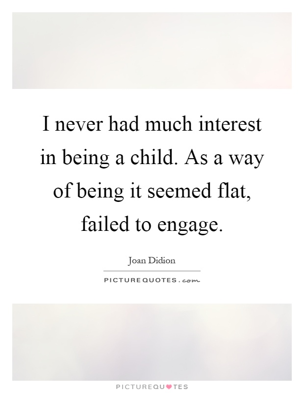 I never had much interest in being a child. As a way of being it seemed flat, failed to engage Picture Quote #1