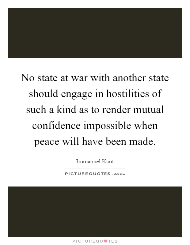 No state at war with another state should engage in hostilities of such a kind as to render mutual confidence impossible when peace will have been made Picture Quote #1