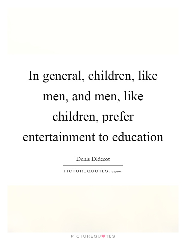 In general, children, like men, and men, like children, prefer entertainment to education Picture Quote #1
