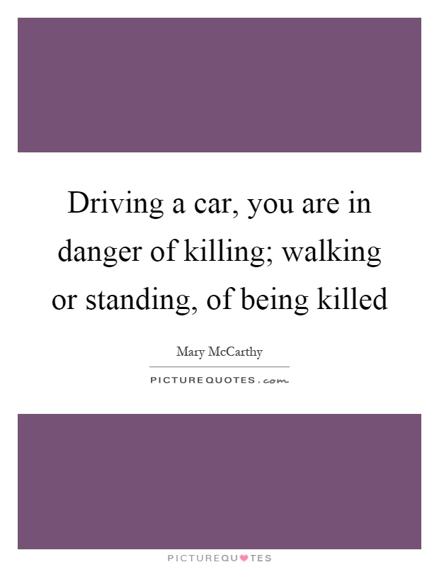 Driving a car, you are in danger of killing; walking or standing, of being killed Picture Quote #1