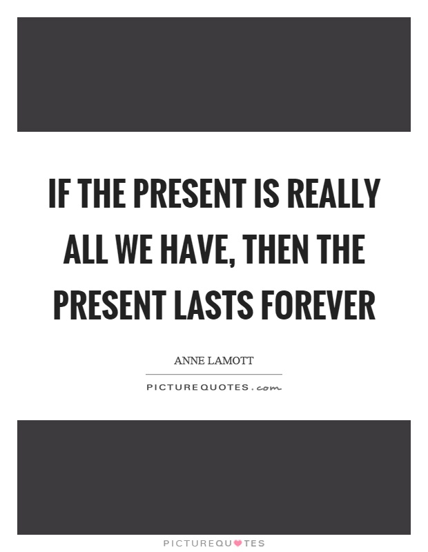 If the present is really all we have, then the present lasts forever Picture Quote #1