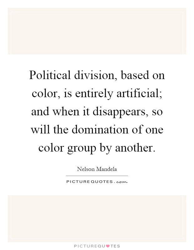 Political division, based on color, is entirely artificial; and when it disappears, so will the domination of one color group by another Picture Quote #1