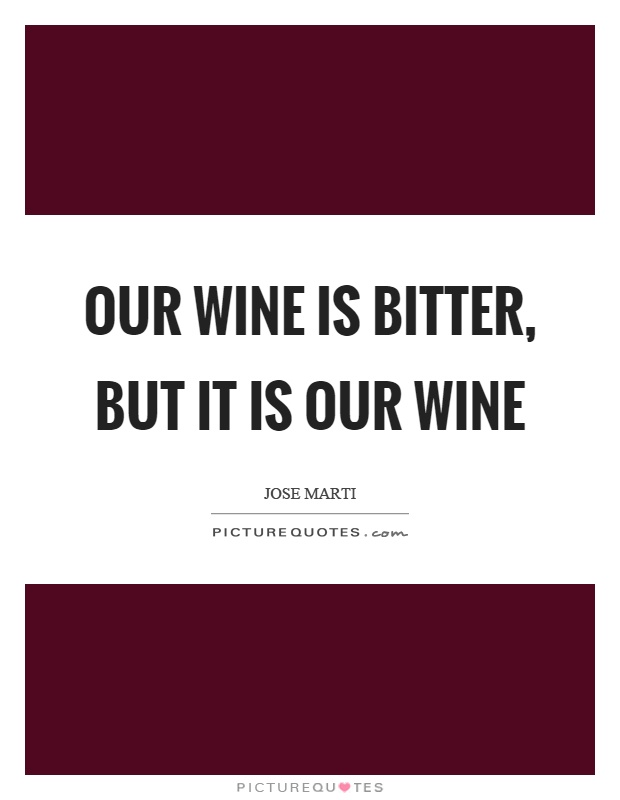 Our wine is bitter, but it is our wine Picture Quote #1