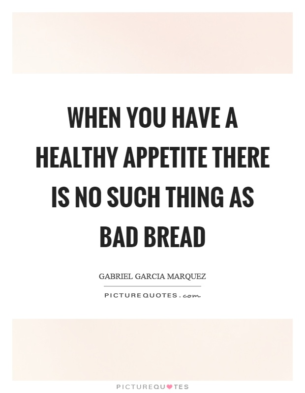 When you have a healthy appetite there is no such thing as bad bread Picture Quote #1